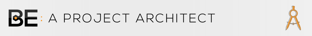 BE: A PROJECT ARCHITECT